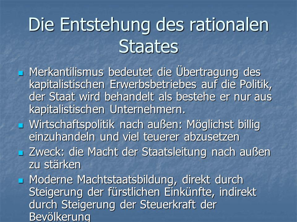 Die Entstehung des rationalen Staates Merkantilismus bedeutet die Übertragung des kapitalistischen Erwerbsbetriebes auf die Politik, der Staat wird behandelt als bestehe er nur aus kapitalistischen Unternehmern.