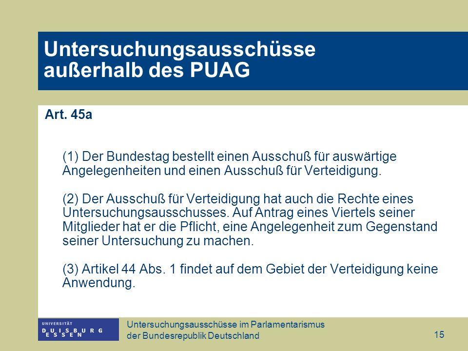 Untersuchungsausschüsse im Parlamentarismus der Bundesrepublik Deutschland 15 Untersuchungsausschüsse außerhalb des PUAG Art. 45a (1) Der Bundestag be