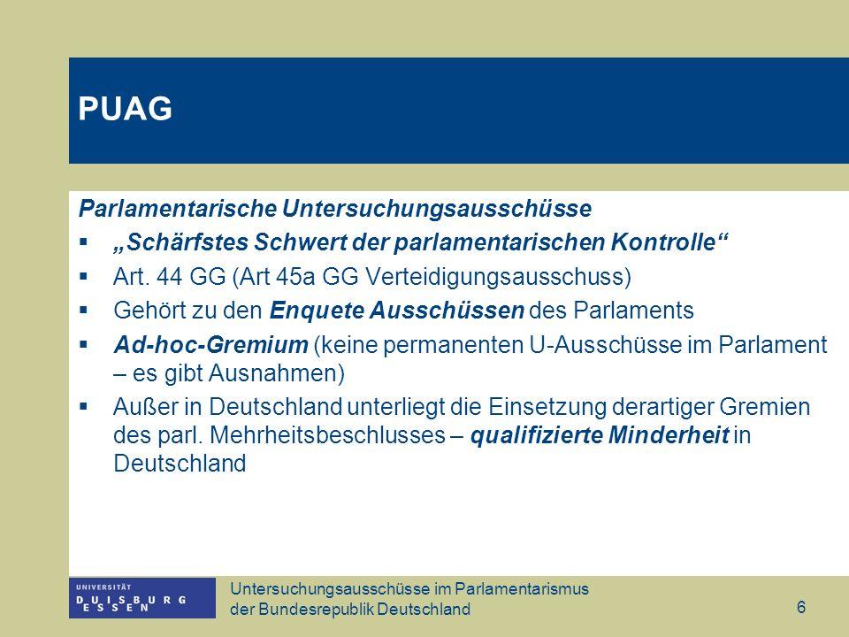 Untersuchungsausschüsse im Parlamentarismus der Bundesrepublik Deutschland 7 PUAG PUAG § 1 Einsetzung (1) Der Bundestag hat das Recht und auf Antrag eines Viertels seiner Mitglieder die Pflicht, einen Untersuchungsausschuss einzusetzen.