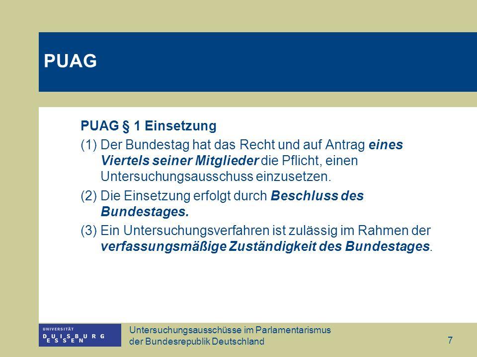 Untersuchungsausschüsse im Parlamentarismus der Bundesrepublik Deutschland 8 PUAG § 2 Rechte der qualifizierten Minderheit bei der Einsetzung (1) Ist die Einsetzung von einem Viertel der Mitglieder des Bundestages beantragt, so hat der Bundestag sie unverzüglich zu beschließen.