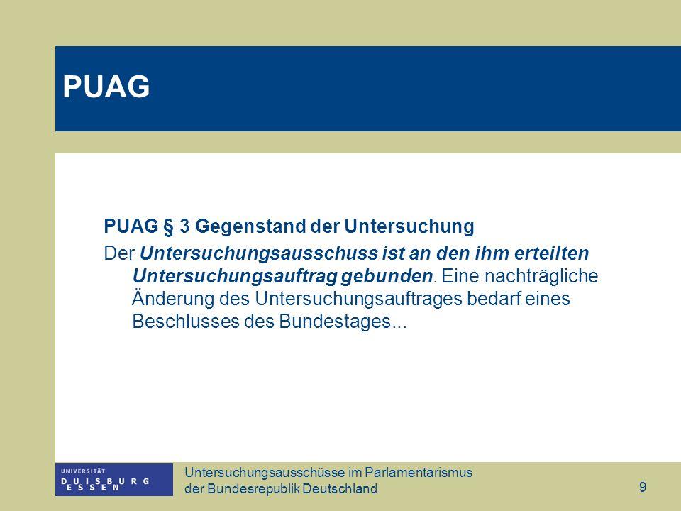 Untersuchungsausschüsse im Parlamentarismus der Bundesrepublik Deutschland 10 PUAG § 4 Zusammensetzung Der Bundestag bestimmt bei der Einsetzung die Zahl der ordentlichen und die gleich große Zahl der stellvertretenden Mitglieder des Untersuchungsausschusses.