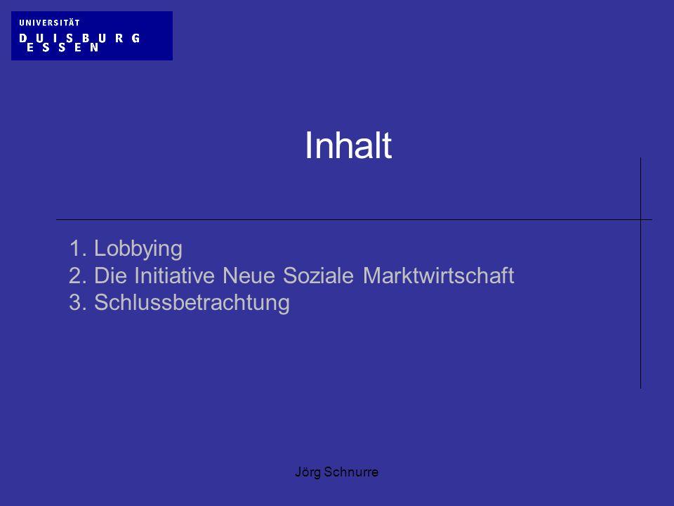 Jörg Schnurre Inhalt 1.Lobbying 2.Die Initiative Neue Soziale Marktwirtschaft 3.Schlussbetrachtung