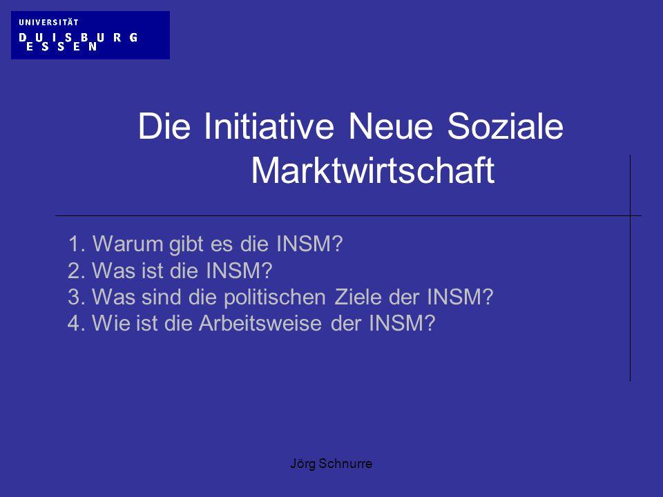 Jörg Schnurre Die Initiative Neue Soziale Marktwirtschaft 1.Warum gibt es die INSM? 2. Was ist die INSM? 3. Was sind die politischen Ziele der INSM? 4
