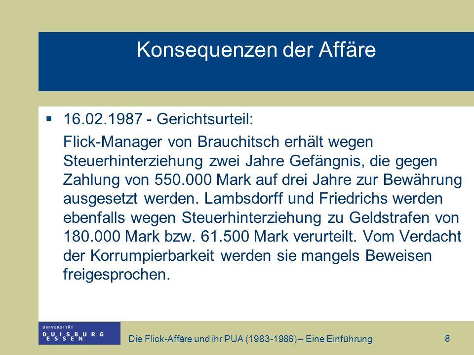 Die Flick-Affäre und ihr PUA (1983-1986) – Eine Einführung 9 Konsequenzen der Affäre Parteispendegesetz wurde ebenso wie die Meldepflicht der Abgeordneten bezüglich der Nebeneinkünfte verschärft Weigerung des BMWi gegenüber dem PUA Akten zugänglich zu machen führte zu Urteil vom BVerfG, welches die Rechte der PUA stärkten.
