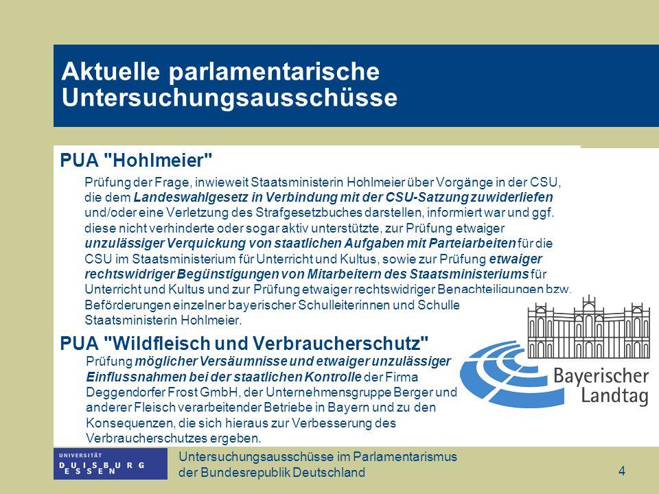 Untersuchungsausschüsse im Parlamentarismus der Bundesrepublik Deutschland 4 PUA Hohlmeier Prüfung der Frage, inwieweit Staatsministerin Hohlmeier über Vorgänge in der CSU, die dem Landeswahlgesetz in Verbindung mit der CSU-Satzung zuwiderliefen und/oder eine Verletzung des Strafgesetzbuches darstellen, informiert war und ggf.
