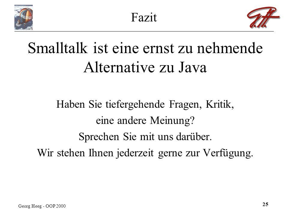 Georg Heeg - OOP 2000 25 Fazit Smalltalk ist eine ernst zu nehmende Alternative zu Java Haben Sie tiefergehende Fragen, Kritik, eine andere Meinung.