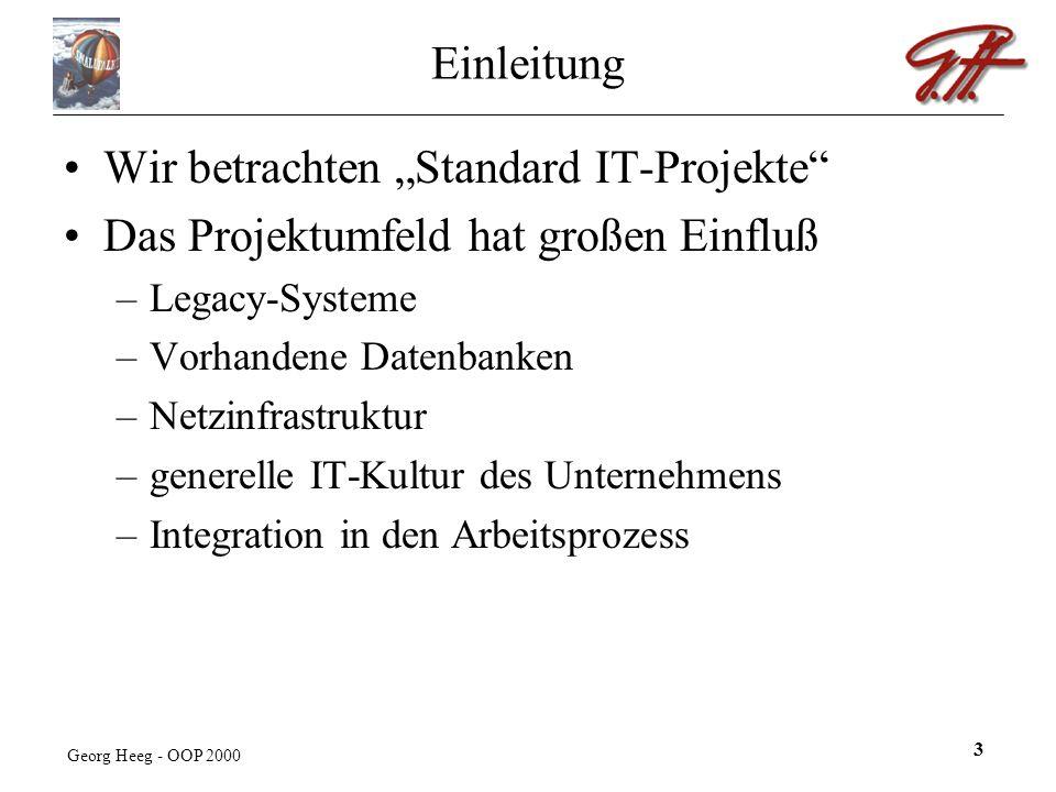 Georg Heeg - OOP 2000 3 Einleitung Wir betrachten Standard IT-Projekte Das Projektumfeld hat großen Einfluß –Legacy-Systeme –Vorhandene Datenbanken –Netzinfrastruktur –generelle IT-Kultur des Unternehmens –Integration in den Arbeitsprozess