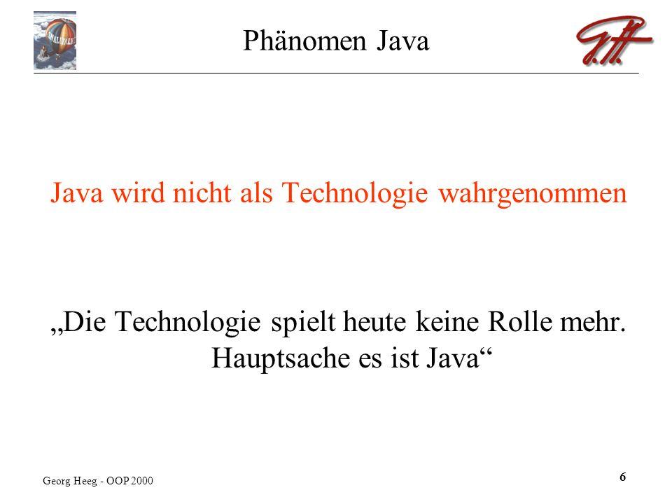 Georg Heeg - OOP 2000 6 Phänomen Java Java wird nicht als Technologie wahrgenommen Die Technologie spielt heute keine Rolle mehr.