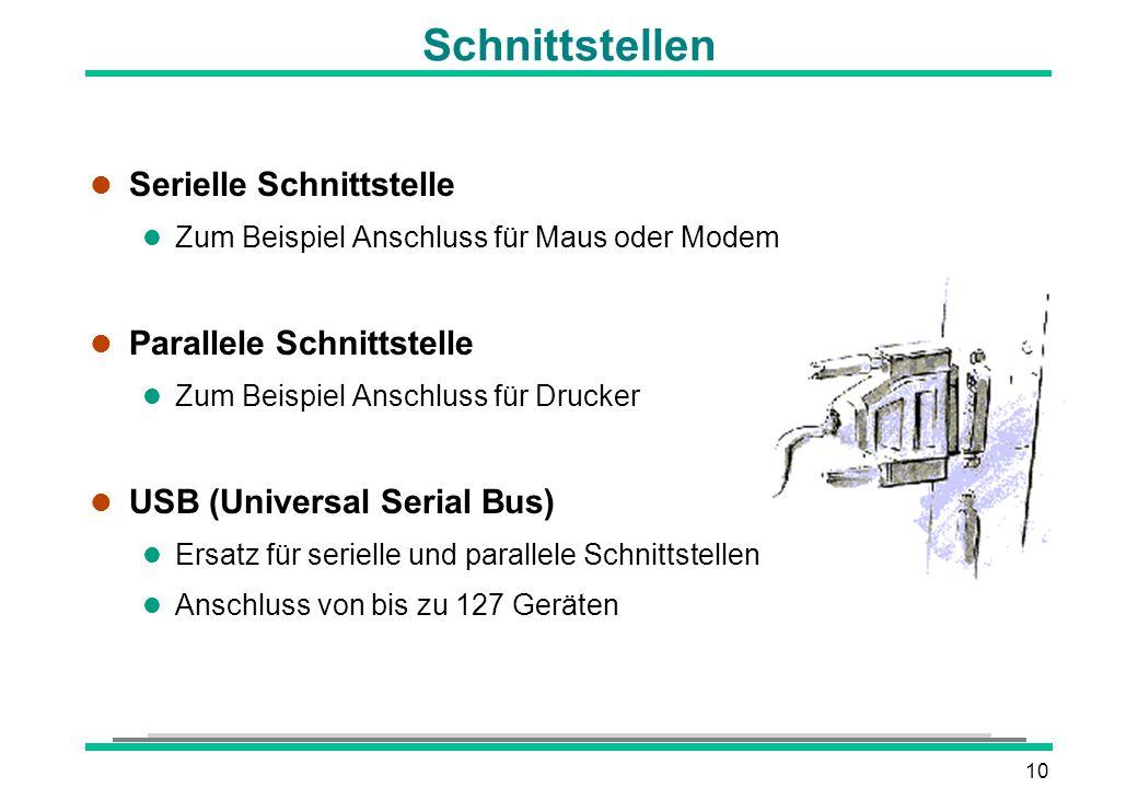 10 Schnittstellen l Serielle Schnittstelle l Zum Beispiel Anschluss für Maus oder Modem l Parallele Schnittstelle l Zum Beispiel Anschluss für Drucker