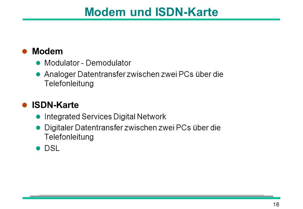 16 Modem und ISDN-Karte l Modem l Modulator - Demodulator l Analoger Datentransfer zwischen zwei PCs über die Telefonleitung l ISDN-Karte l Integrated