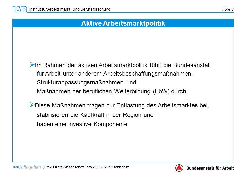 Institut für Arbeitsmarkt- und Berufsforschung Folie 3 Praxis trifft Wissenschaft am 21.03.02 in Mannheim Im Rahmen der aktiven Arbeitsmarktpolitik fü