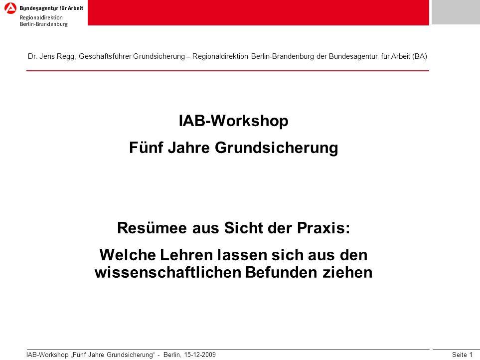 Seite 1 IAB-Workshop Fünf Jahre Grundsicherung - Berlin, 15-12-2009 IAB-Workshop Fünf Jahre Grundsicherung Resümee aus Sicht der Praxis: Welche Lehren lassen sich aus den wissenschaftlichen Befunden ziehen Dr.