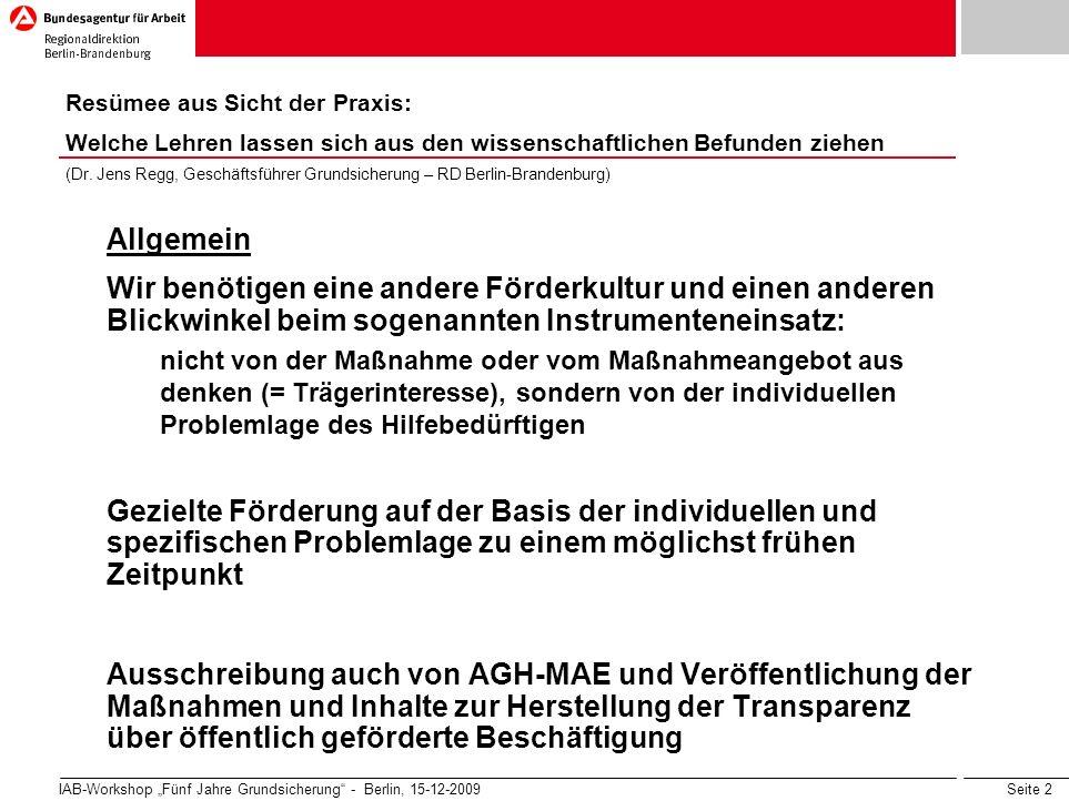 Seite 2 IAB-Workshop Fünf Jahre Grundsicherung - Berlin, 15-12-2009 Allgemein Wir benötigen eine andere Förderkultur und einen anderen Blickwinkel beim sogenannten Instrumenteneinsatz: nicht von der Maßnahme oder vom Maßnahmeangebot aus denken (= Trägerinteresse), sondern von der individuellen Problemlage des Hilfebedürftigen Gezielte Förderung auf der Basis der individuellen und spezifischen Problemlage zu einem möglichst frühen Zeitpunkt Ausschreibung auch von AGH-MAE und Veröffentlichung der Maßnahmen und Inhalte zur Herstellung der Transparenz über öffentlich geförderte Beschäftigung Resümee aus Sicht der Praxis: Welche Lehren lassen sich aus den wissenschaftlichen Befunden ziehen (Dr.