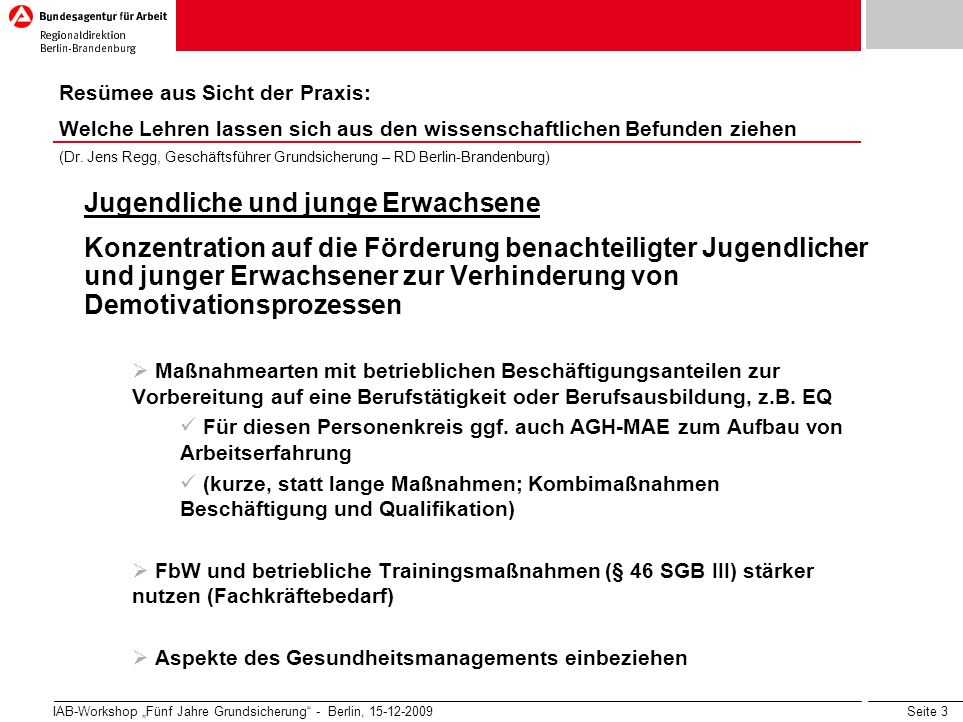 Seite 3 IAB-Workshop Fünf Jahre Grundsicherung - Berlin, 15-12-2009 Jugendliche und junge Erwachsene Konzentration auf die Förderung benachteiligter Jugendlicher und junger Erwachsener zur Verhinderung von Demotivationsprozessen Maßnahmearten mit betrieblichen Beschäftigungsanteilen zur Vorbereitung auf eine Berufstätigkeit oder Berufsausbildung, z.B.