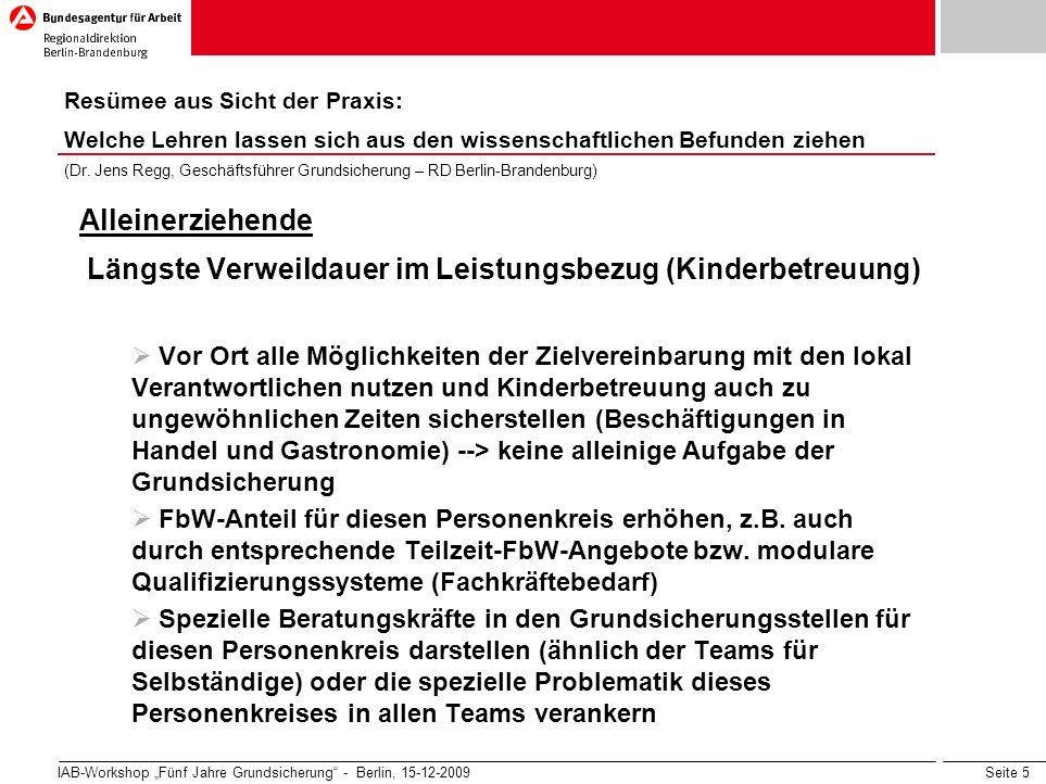 Seite 5 IAB-Workshop Fünf Jahre Grundsicherung - Berlin, 15-12-2009 Alleinerziehende Längste Verweildauer im Leistungsbezug (Kinderbetreuung) Vor Ort alle Möglichkeiten der Zielvereinbarung mit den lokal Verantwortlichen nutzen und Kinderbetreuung auch zu ungewöhnlichen Zeiten sicherstellen (Beschäftigungen in Handel und Gastronomie) --> keine alleinige Aufgabe der Grundsicherung FbW-Anteil für diesen Personenkreis erhöhen, z.B.