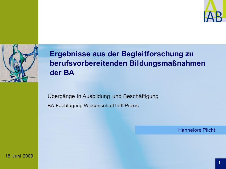 18. Juni 2009 Ergebnisse aus der Begleitforschung zu berufsvorbereitenden Bildungsmaßnahmen der BA Hannelore Plicht Übergänge in Ausbildung und Beschä