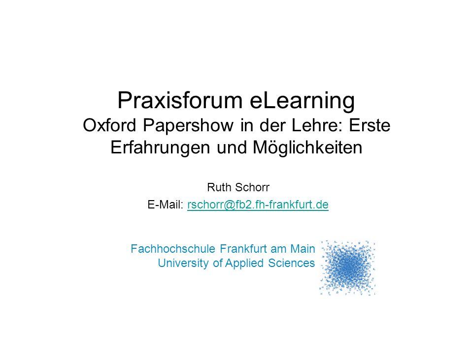 Praxisforum eLearning Oxford Papershow in der Lehre: Erste Erfahrungen und Möglichkeiten Ruth Schorr E-Mail: rschorr@fb2.fh-frankfurt.derschorr@fb2.fh