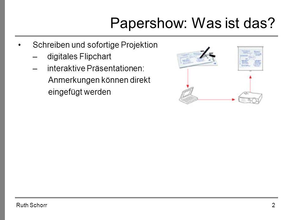 Ruth Schorr2 Papershow: Was ist das? Schreiben und sofortige Projektion –digitales Flipchart –interaktive Präsentationen: Anmerkungen können direkt ei