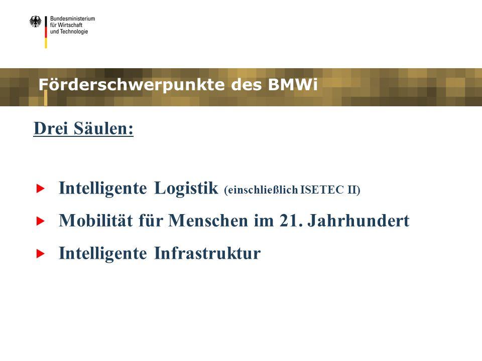 Förderschwerpunkte des BMWi Drei Säulen: Intelligente Logistik (einschließlich ISETEC II) Mobilität für Menschen im 21. Jahrhundert Intelligente Infra