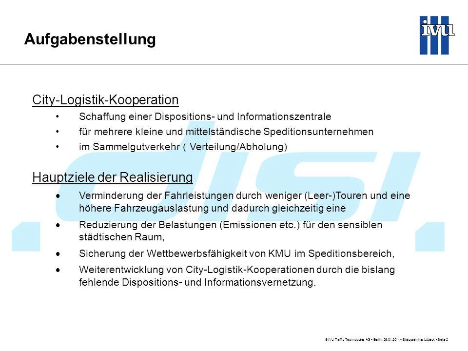 IVU Traffic Technologies AG Berlin, 26.01.2014 Statusseminar Lübeck Seite 2 Aufgabenstellung City-Logistik-Kooperation Schaffung einer Dispositions- und Informationszentrale für mehrere kleine und mittelständische Speditionsunternehmen im Sammelgutverkehr ( Verteilung/Abholung) Hauptziele der Realisierung Verminderung der Fahrleistungen durch weniger (Leer-)Touren und eine höhere Fahrzeugauslastung und dadurch gleichzeitig eine Reduzierung der Belastungen (Emissionen etc.) für den sensiblen städtischen Raum, Sicherung der Wettbewerbsfähigkeit von KMU im Speditionsbereich, Weiterentwicklung von City-Logistik-Kooperationen durch die bislang fehlende Dispositions- und Informationsvernetzung.