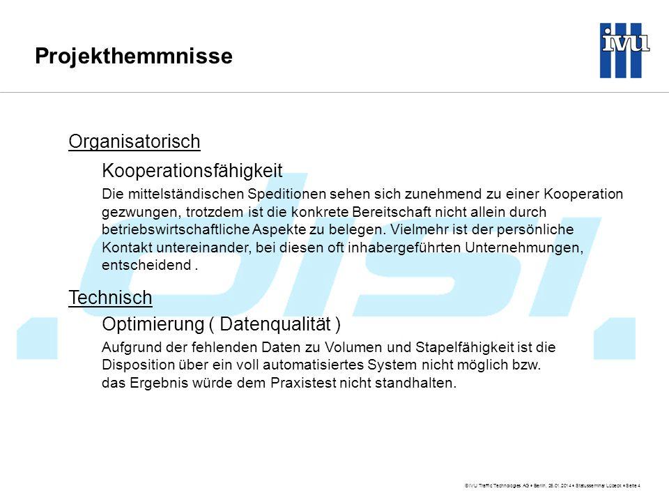 IVU Traffic Technologies AG Berlin, 26.01.2014 Statusseminar Lübeck Seite 4 Projekthemmnisse Organisatorisch Kooperationsfähigkeit Die mittelständischen Speditionen sehen sich zunehmend zu einer Kooperation gezwungen, trotzdem ist die konkrete Bereitschaft nicht allein durch betriebswirtschaftliche Aspekte zu belegen.