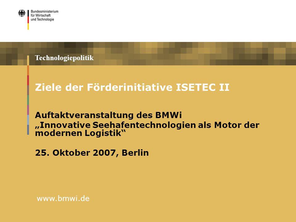 Technologiepolitik www.bmwi.de Ziele der Förderinitiative ISETEC II Auftaktveranstaltung des BMWi Innovative Seehafentechnologien als Motor der modern