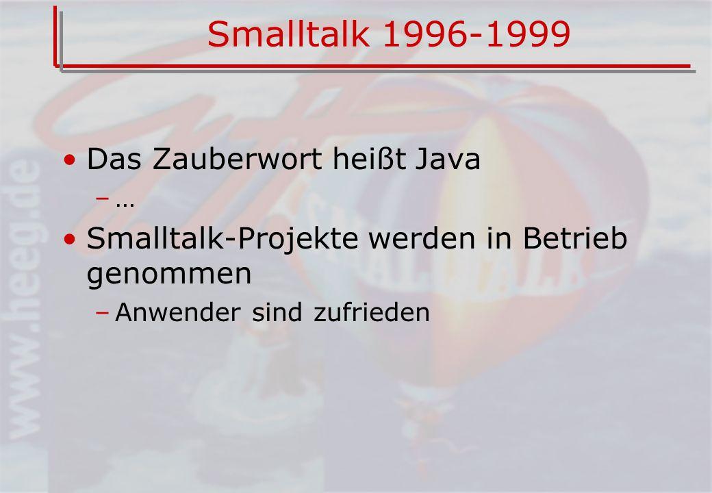 Smalltalk 1996-1999 Das Zauberwort heißt Java –… Smalltalk-Projekte werden in Betrieb genommen –Anwender sind zufrieden