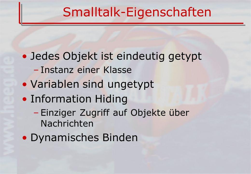 Smalltalk-Eigenschaften Jedes Objekt ist eindeutig getypt –Instanz einer Klasse Variablen sind ungetypt Information Hiding –Einziger Zugriff auf Objekte über Nachrichten Dynamisches Binden