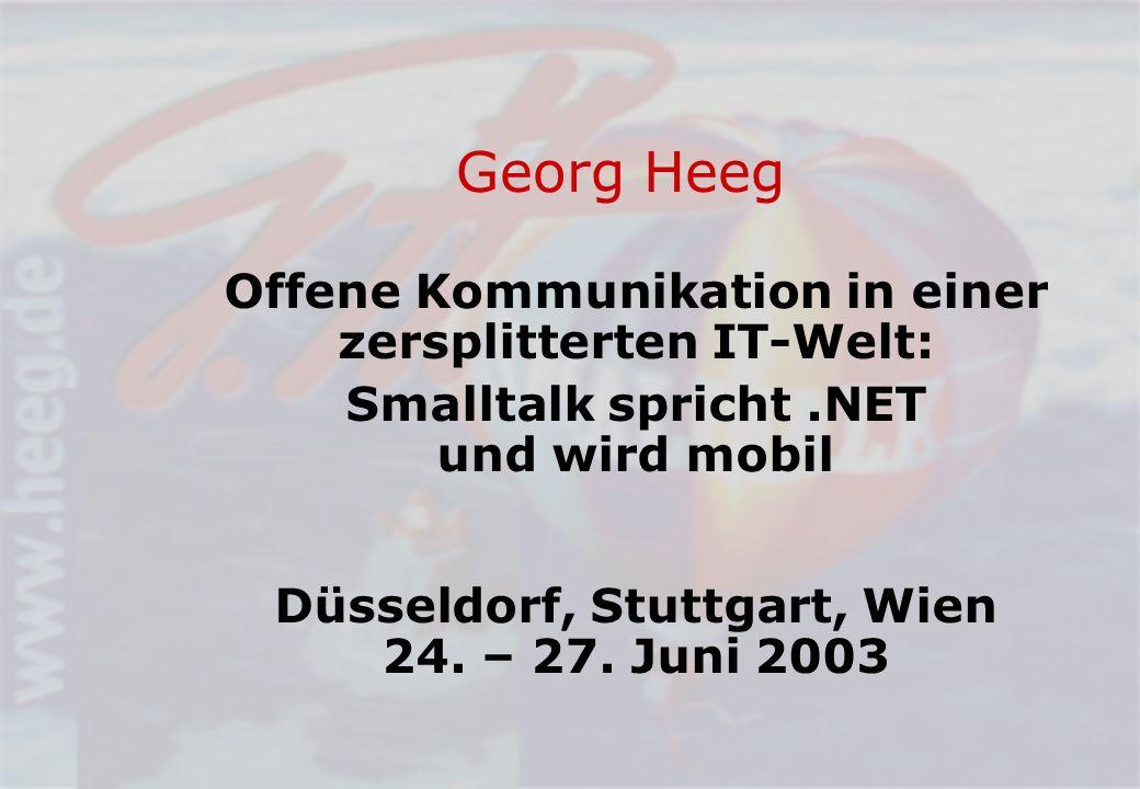 Georg Heeg Offene Kommunikation in einer zersplitterten IT-Welt: Smalltalk spricht.NET und wird mobil Düsseldorf, Stuttgart, Wien 24.