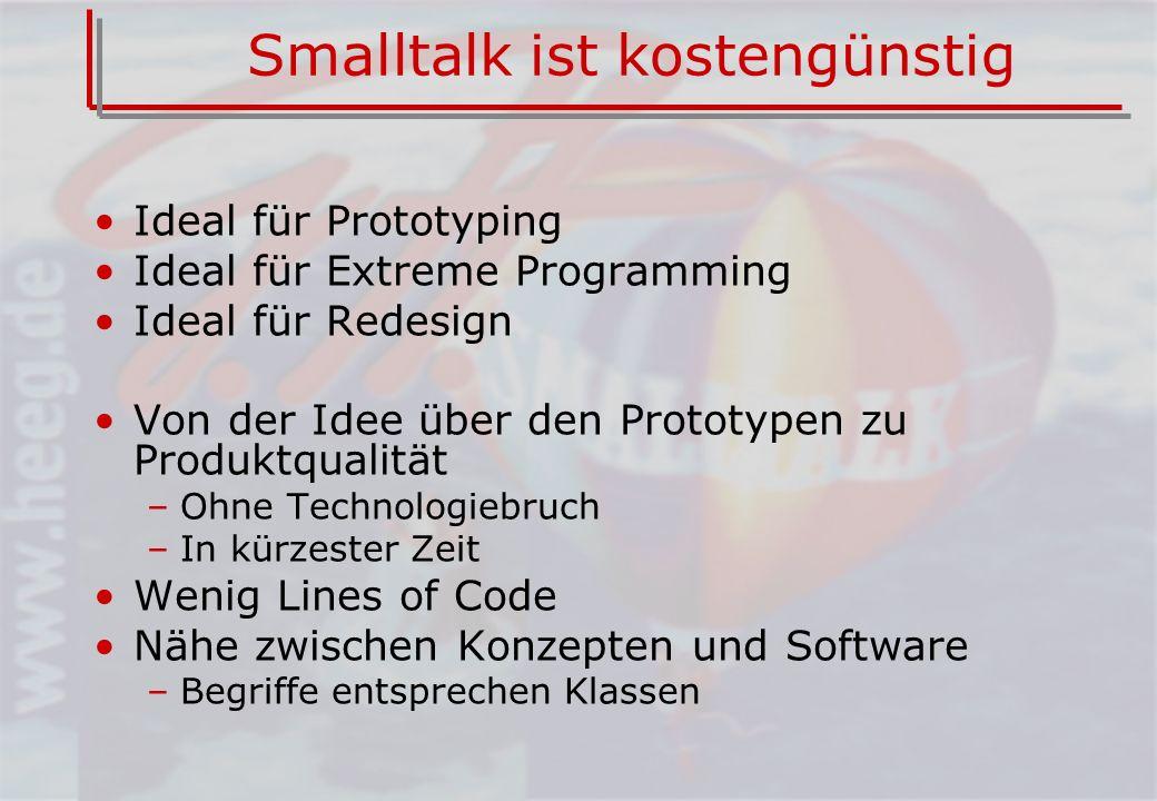 Smalltalk ist kostengünstig Ideal für Prototyping Ideal für Extreme Programming Ideal für Redesign Von der Idee über den Prototypen zu Produktqualität –Ohne Technologiebruch –In kürzester Zeit Wenig Lines of Code Nähe zwischen Konzepten und Software –Begriffe entsprechen Klassen