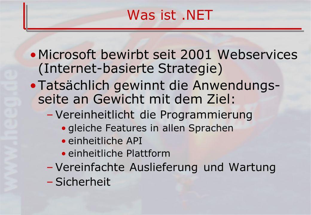 Was ist.NET Microsoft bewirbt seit 2001 Webservices (Internet-basierte Strategie) Tatsächlich gewinnt die Anwendungs- seite an Gewicht mit dem Ziel: –Vereinheitlicht die Programmierung gleiche Features in allen Sprachen einheitliche API einheitliche Plattform –Vereinfachte Auslieferung und Wartung –Sicherheit