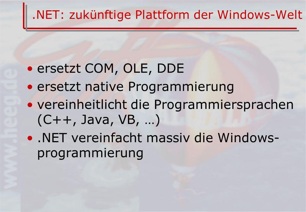 .NET: zukünftige Plattform der Windows-Welt ersetzt COM, OLE, DDE ersetzt native Programmierung vereinheitlicht die Programmiersprachen (C++, Java, VB, …).NET vereinfacht massiv die Windows- programmierung