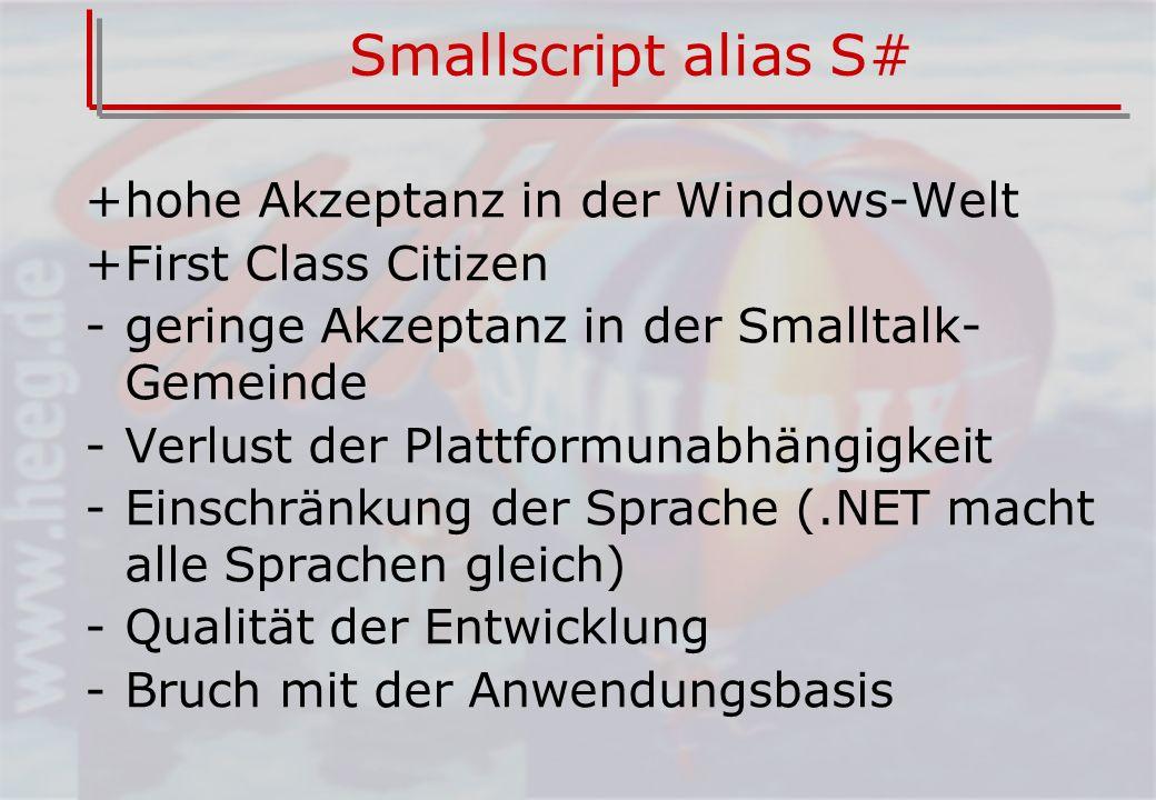 Smallscript alias S# +hohe Akzeptanz in der Windows-Welt +First Class Citizen -geringe Akzeptanz in der Smalltalk- Gemeinde -Verlust der Plattformunabhängigkeit -Einschränkung der Sprache (.NET macht alle Sprachen gleich) -Qualität der Entwicklung -Bruch mit der Anwendungsbasis