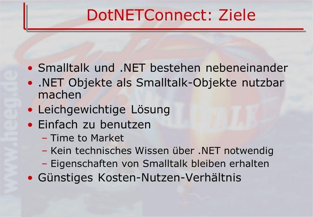 DotNETConnect: Ziele Smalltalk und.NET bestehen nebeneinander.NET Objekte als Smalltalk-Objekte nutzbar machen Leichgewichtige Lösung Einfach zu benutzen –Time to Market –Kein technisches Wissen über.NET notwendig –Eigenschaften von Smalltalk bleiben erhalten Günstiges Kosten-Nutzen-Verhältnis
