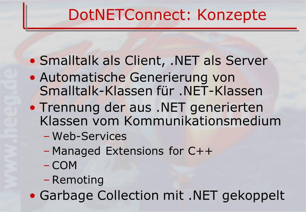 DotNETConnect: Konzepte Smalltalk als Client,.NET als Server Automatische Generierung von Smalltalk-Klassen für.NET-Klassen Trennung der aus.NET generierten Klassen vom Kommunikationsmedium –Web-Services –Managed Extensions for C++ –COM –Remoting Garbage Collection mit.NET gekoppelt