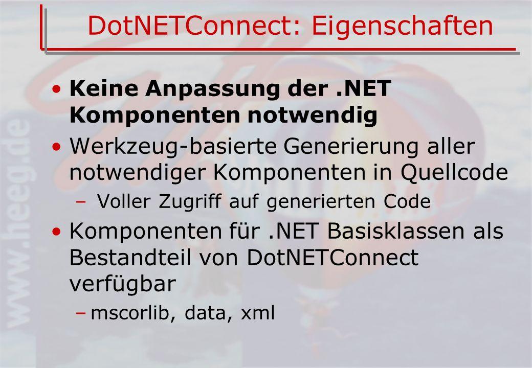 DotNETConnect: Eigenschaften Keine Anpassung der.NET Komponenten notwendig Werkzeug-basierte Generierung aller notwendiger Komponenten in Quellcode – Voller Zugriff auf generierten Code Komponenten für.NET Basisklassen als Bestandteil von DotNETConnect verfügbar –mscorlib, data, xml