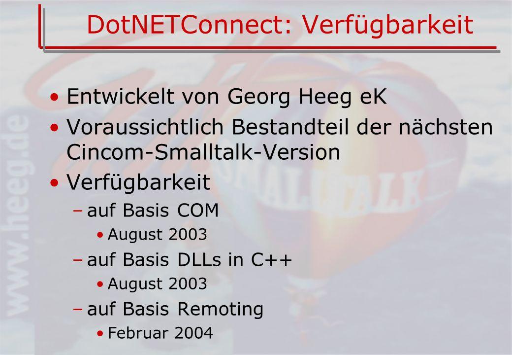 DotNETConnect: Verfügbarkeit Entwickelt von Georg Heeg eK Voraussichtlich Bestandteil der nächsten Cincom-Smalltalk-Version Verfügbarkeit –auf Basis COM August 2003 –auf Basis DLLs in C++ August 2003 –auf Basis Remoting Februar 2004