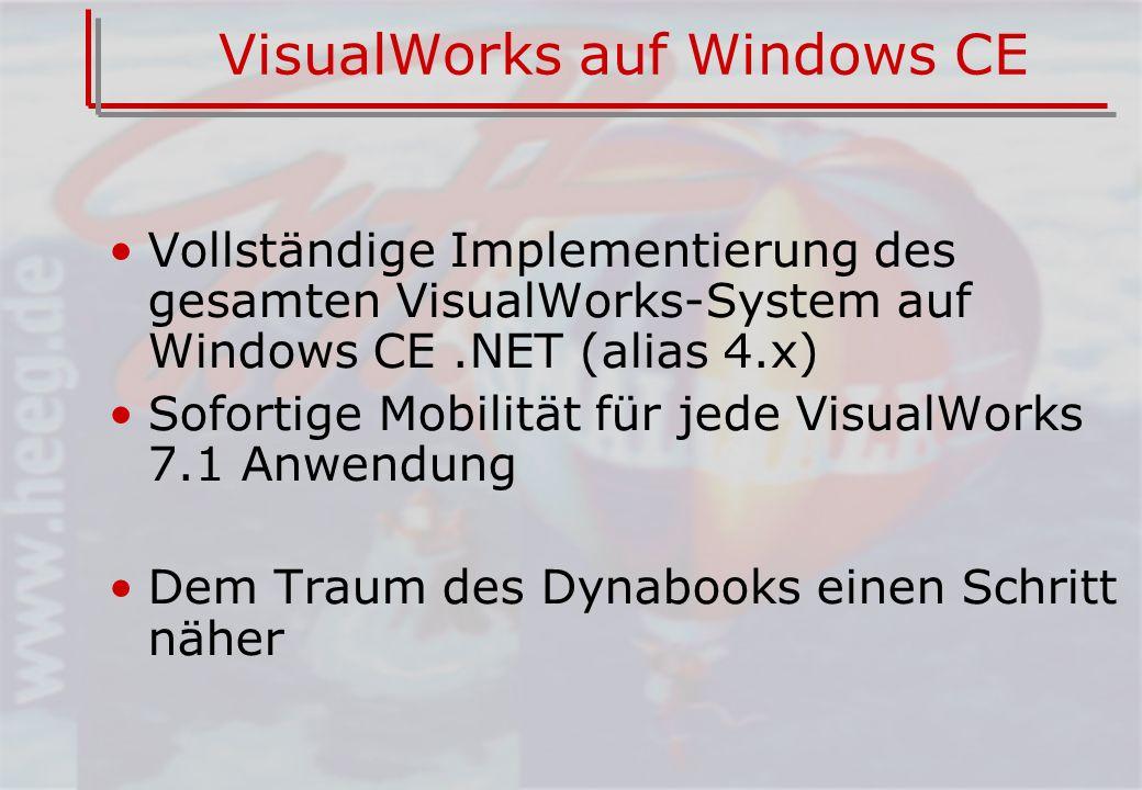 VisualWorks auf Windows CE Vollständige Implementierung des gesamten VisualWorks-System auf Windows CE.NET (alias 4.x) Sofortige Mobilität für jede VisualWorks 7.1 Anwendung Dem Traum des Dynabooks einen Schritt näher