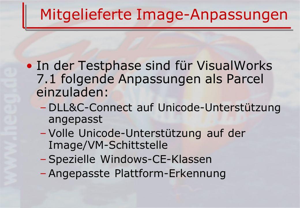 Mitgelieferte Image-Anpassungen In der Testphase sind für VisualWorks 7.1 folgende Anpassungen als Parcel einzuladen: –DLL&C-Connect auf Unicode-Unterstützung angepasst –Volle Unicode-Unterstützung auf der Image/VM-Schittstelle –Spezielle Windows-CE-Klassen –Angepasste Plattform-Erkennung