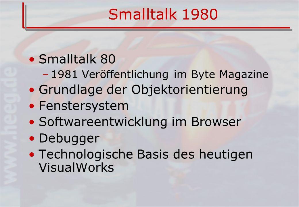 Smalltalk 1980 Smalltalk 80 –1981 Veröffentlichung im Byte Magazine Grundlage der Objektorientierung Fenstersystem Softwareentwicklung im Browser Debugger Technologische Basis des heutigen VisualWorks
