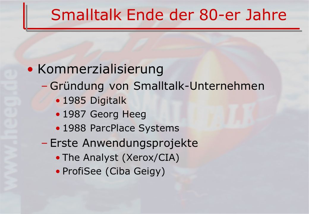 Smalltalk Ende der 80-er Jahre Kommerzialisierung –Gründung von Smalltalk-Unternehmen 1985 Digitalk 1987 Georg Heeg 1988 ParcPlace Systems –Erste Anwendungsprojekte The Analyst (Xerox/CIA) ProfiSee (Ciba Geigy)