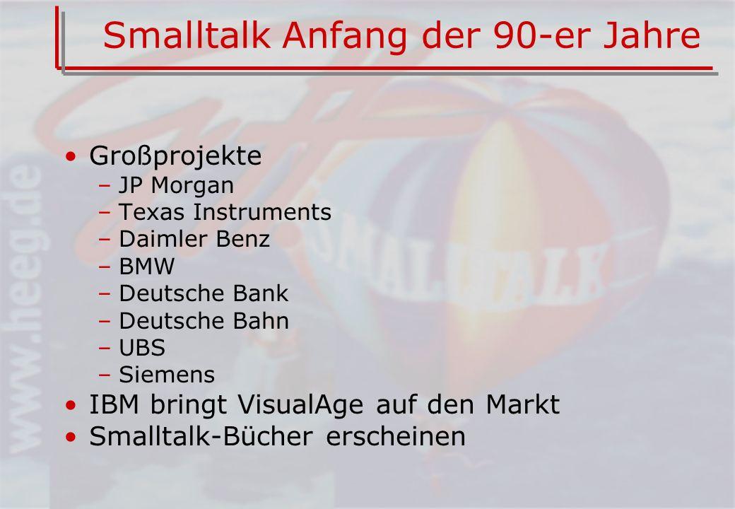 Smalltalk Anfang der 90-er Jahre Großprojekte –JP Morgan –Texas Instruments –Daimler Benz –BMW –Deutsche Bank –Deutsche Bahn –UBS –Siemens IBM bringt VisualAge auf den Markt Smalltalk-Bücher erscheinen