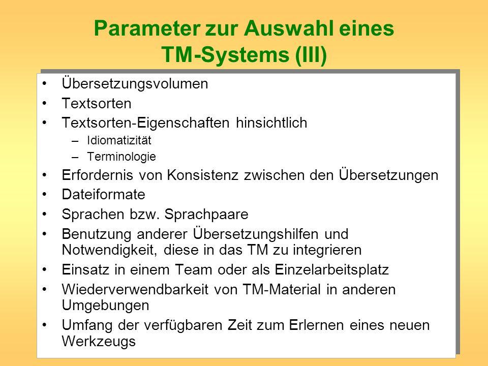 Parameter zur Auswahl eines TM-Systems (III) Übersetzungsvolumen Textsorten Textsorten-Eigenschaften hinsichtlich –Idiomatizität –Terminologie Erforde