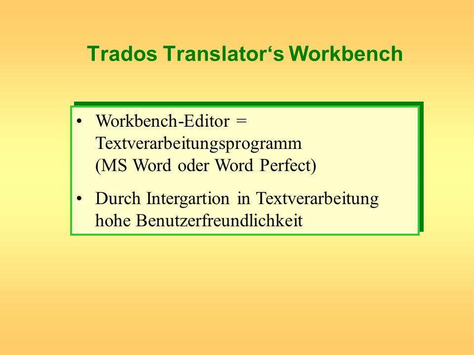 Trados Translators Workbench Workbench-Editor = Textverarbeitungsprogramm (MS Word oder Word Perfect) Durch Intergartion in Textverarbeitung hohe Benu