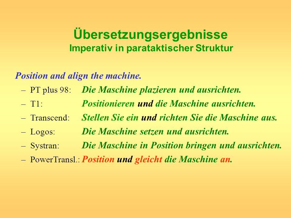 Übersetzungsergebnisse Imperativ in parataktischer Struktur Position and align the machine. –PT plus 98: Die Maschine plazieren und ausrichten. –T1: P