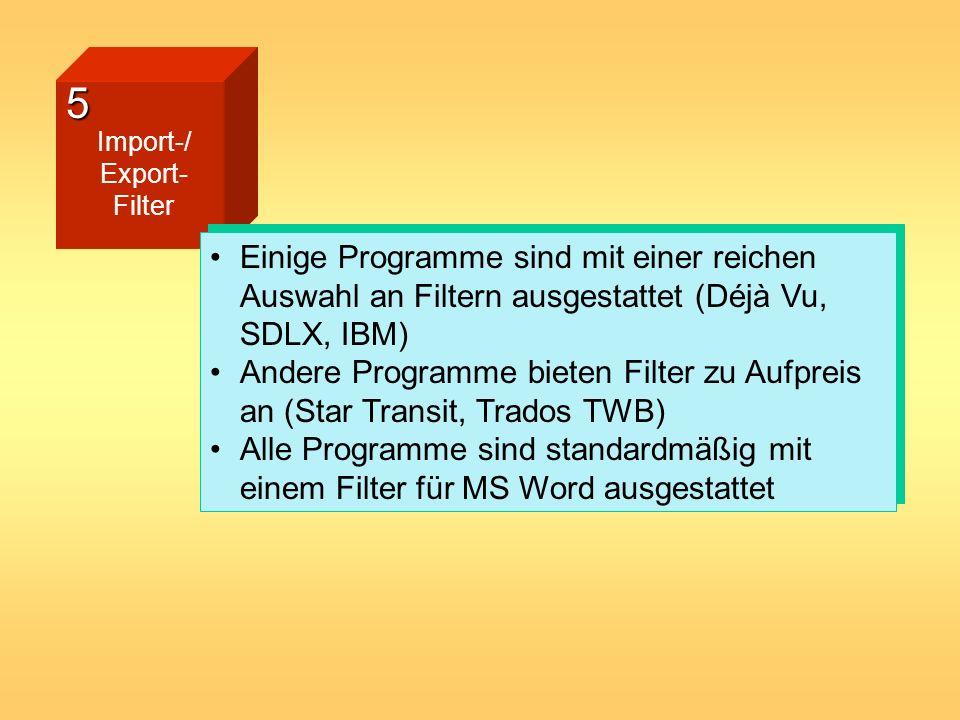 5 Import-/ Export- Filter Einige Programme sind mit einer reichen Auswahl an Filtern ausgestattet (Déjà Vu, SDLX, IBM) Andere Programme bieten Filter