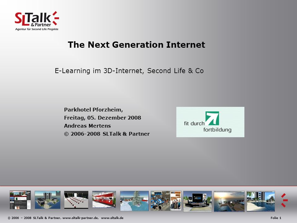 © 2006 – 2008 SLTalk & Partner, www.sltalk-partner.de, www.sltalk.deFolie 1 The Next Generation Internet E-Learning im 3D-Internet, Second Life & Co Parkhotel Pforzheim, Freitag, 05.