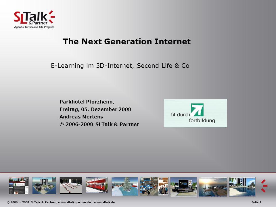 © 2006 – 2008 SLTalk & Partner, www.sltalk-partner.de, www.sltalk.deFolie 1 The Next Generation Internet E-Learning im 3D-Internet, Second Life & Co P