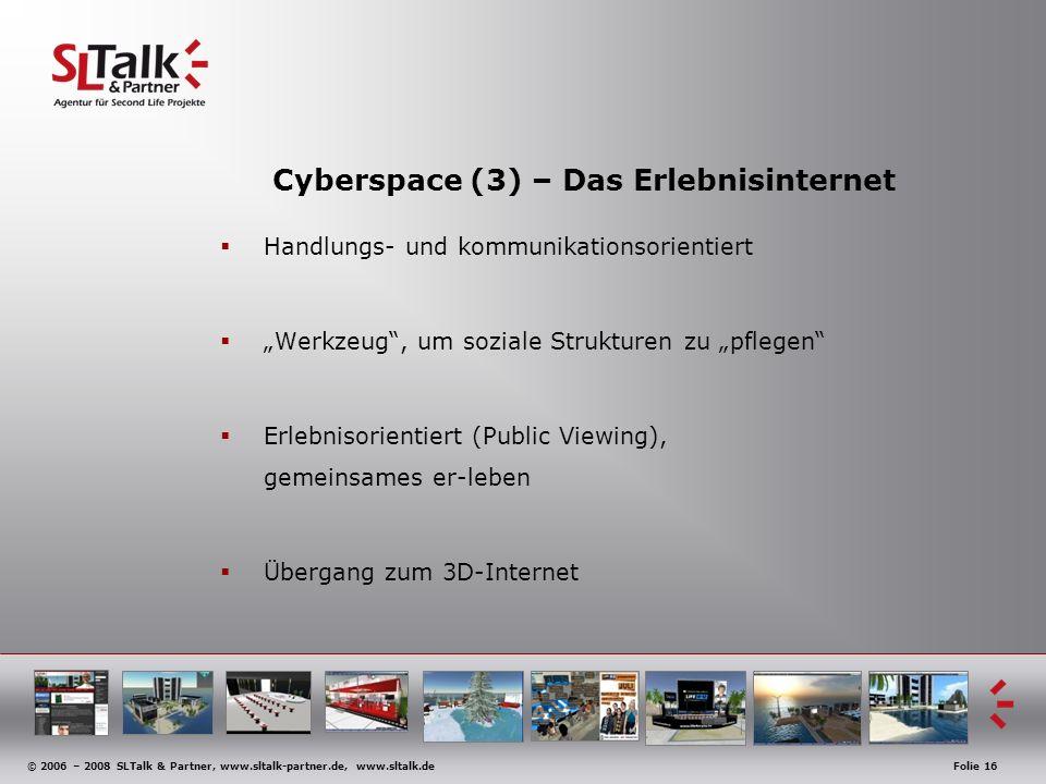 © 2006 – 2008 SLTalk & Partner, www.sltalk-partner.de, www.sltalk.deFolie 16 Cyberspace (3) – Das Erlebnisinternet Handlungs- und kommunikationsorientiert Werkzeug, um soziale Strukturen zu pflegen Erlebnisorientiert (Public Viewing), gemeinsames er-leben Übergang zum 3D-Internet
