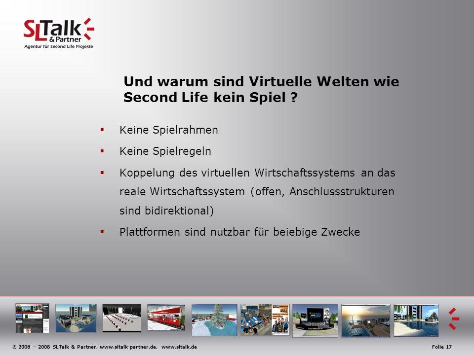 © 2006 – 2008 SLTalk & Partner, www.sltalk-partner.de, www.sltalk.deFolie 17 Und warum sind Virtuelle Welten wie Second Life kein Spiel ? Keine Spielr